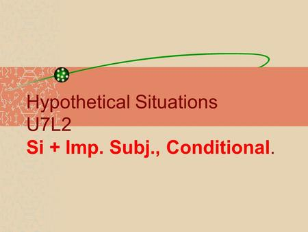Hypothetical Situations U7L2 Si + Imp. Subj., Conditional.