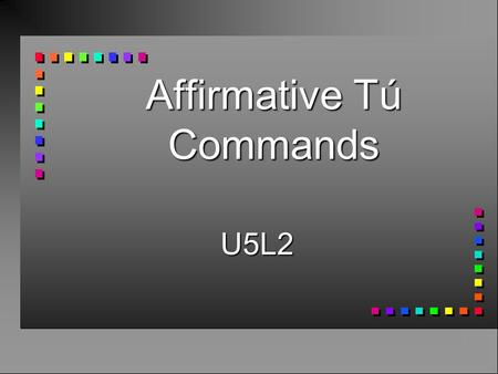 Affirmative Tú Commands U5L2 n Use affirmative tú commands to someone you address as tú. n You take the 3rd person form of the verb.(él/ella)