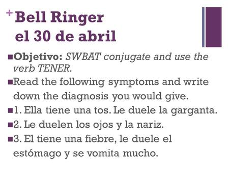 + Bell Ringer el 30 de abril Objetivo: SWBAT conjugate and use the verb TENER. Read the following symptoms and write down the diagnosis you would give.
