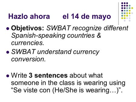 Hazlo ahorael 14 de mayo Objetivos: SWBAT recognize different Spanish-speaking countries & currencies. SWBAT understand currency conversion. Write 3 sentences.