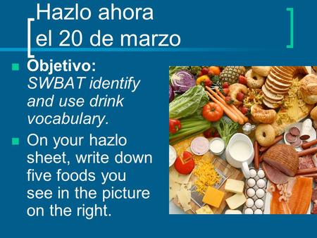 Hazlo ahora el 20 de marzo Objetivo: SWBAT identify and use drink vocabulary. On your hazlo sheet, write down five foods you see in the picture on the.