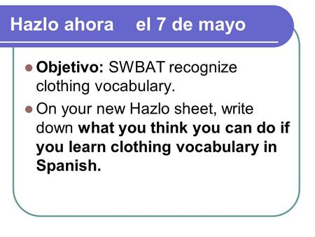 Hazlo ahorael 7 de mayo Objetivo: SWBAT recognize clothing vocabulary. On your new Hazlo sheet, write down what you think you can do if you learn clothing.