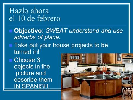 Hazlo ahora el 10 de febrero Objectivo: SWBAT understand and use adverbs of place. Take out your house projects to be turned in! Choose 3 objects in the.