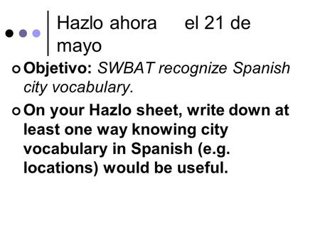 Hazlo ahorael 21 de mayo Objetivo: SWBAT recognize Spanish city vocabulary. On your Hazlo sheet, write down at least one way knowing city vocabulary in.