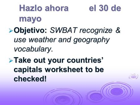 Hazlo ahorael 30 de mayo Objetivo: SWBAT recognize & use weather and geography vocabulary. Objetivo: SWBAT recognize & use weather and geography vocabulary.