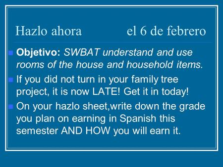 Hazlo ahorael 6 de febrero Objetivo: SWBAT understand and use rooms of the house and household items. If you did not turn in your family tree project,