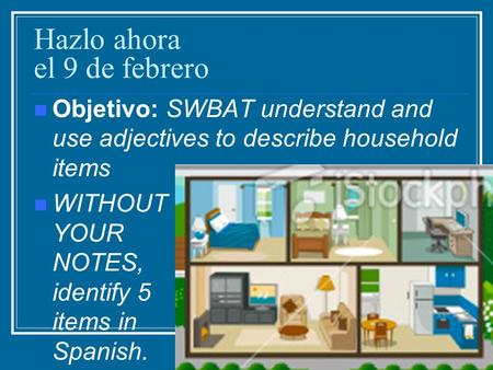 Hazlo ahora el 9 de febrero Objetivo: SWBAT understand and use adjectives to describe household items WITHOUT YOUR NOTES, identify 5 items in Spanish.