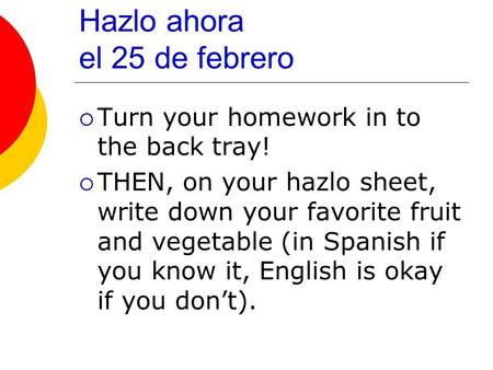 Hazlo ahora el 25 de febrero Turn your homework in to the back tray! THEN, on your hazlo sheet, write down your favorite fruit and vegetable (in Spanish.