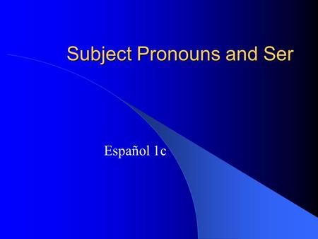 Subject Pronouns and Ser Español 1c Subjects and Verbs The subject of a sentence tells us who is doing the action. The verb tells us what action is taking.
