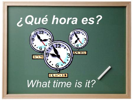 ¿Qué hora es? What time is it? How do we say the time? Es la _una__. ONLY for 1 oclock (12:31- 1:30). Son las _____ = It is ____.
