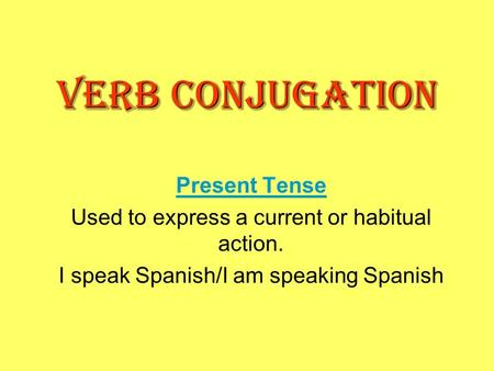 VERB CONJUGATION Present Tense Used to express a current or habitual action. I speak Spanish/I am speaking Spanish.