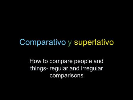 Comparativo y superlativo How to compare people and things- regular and irregular comparisons.