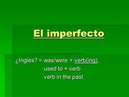 El imperfecto ¿Inglés? = was/were + verb(ing), used to + verb used to + verb verb in the past verb in the past.