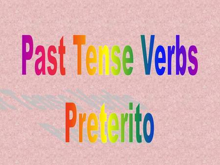 Preterite Tense Verbs An action begun and completed in the past in a relative moment. I ate a sandwich yesterday. You ran in the park last night. He sang.