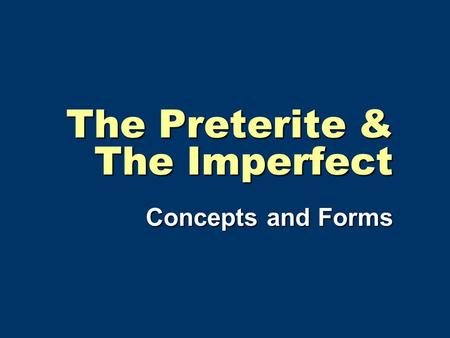 The Preterite & The Imperfect Concepts and Forms.