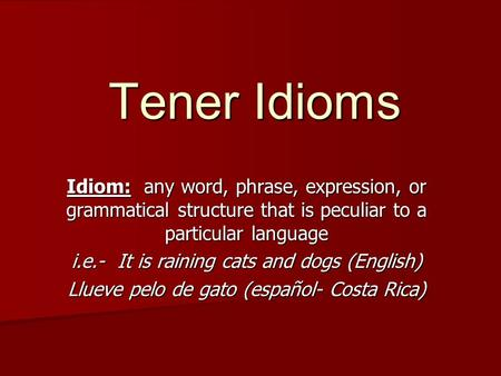 Tener Idioms Idiom: any word, phrase, expression, or grammatical structure that is peculiar to a particular language i.e.- It is raining cats and dogs.