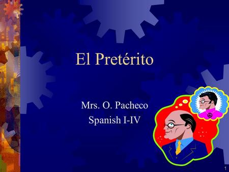 1 El Pretérito Mrs. O. Pacheco Spanish I-IV The Preterite Tense The preterite tense tells what happened or what you did. It is used when the action described.