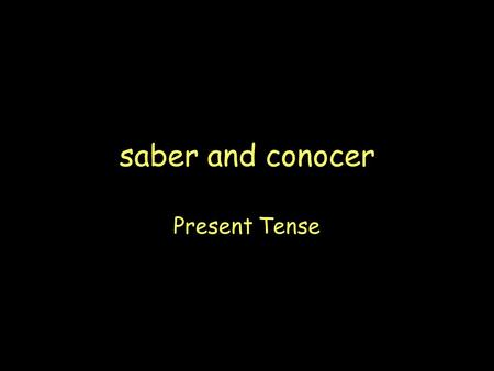 saber and conocer Present Tense The verb saber is used to express: 1)Knowing a fact (information). 2)I know, She knows, We know, etc. Example: Lo sé.I.