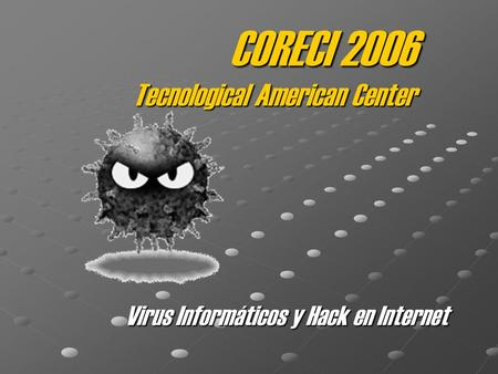 CORECI 2006 Tecnological American Center Virus Informáticos y Hack en Internet.