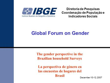 Global Forum on Gender December 10-12, 2007 Diretoria de Pesquisas Coordenação de População e Indicadores Sociais The gender perspective in the Brazilian.