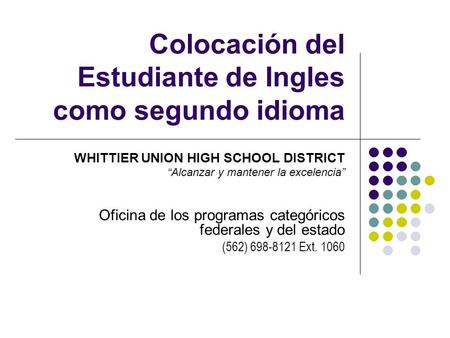 Colocación del Estudiante de Ingles como segundo idioma WHITTIER UNION HIGH SCHOOL DISTRICT Alcanzar y mantener la excelencia Oficina de los programas.