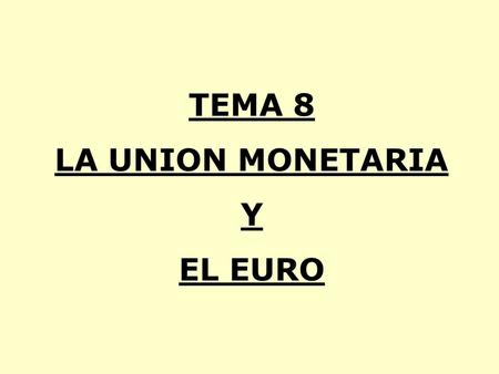TEMA 8 LA UNION MONETARIA Y EL EURO. INTRODUCCION. EL SISTEMA MONETARIO EUROPEO PREVIO A LA UNION MONETARIA. LA UNION MONETARIA. EL BANCO CENTRAL EUROPEO.