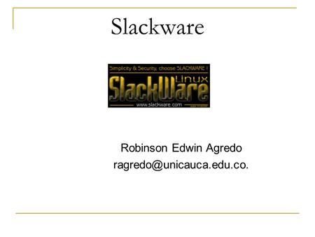 Ragredo@unicauca.edu.co. Slackware Robinson Edwin Agredo ragredo@unicauca.edu.co.
