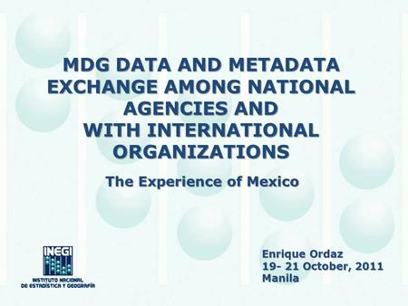 MDG DATA AND METADATA EXCHANGE AMONG NATIONAL AGENCIES AND WITH INTERNATIONAL ORGANIZATIONS The Experience of Mexico Enrique Ordaz 19- 21 October, 2011.
