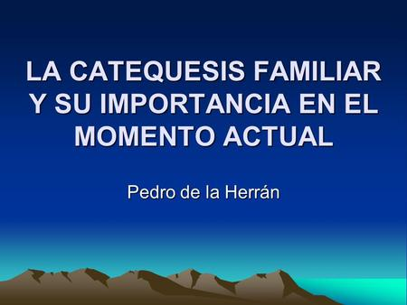 LA CATEQUESIS FAMILIAR Y SU IMPORTANCIA EN EL MOMENTO ACTUAL Pedro de la Herrán.