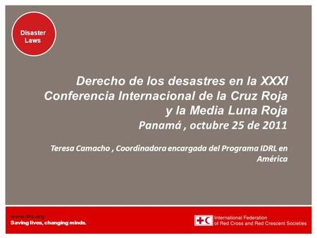 Www.ifrc.org Saving lives, changing minds. Disaster Laws Derecho de los desastres en la XXXI Conferencia Internacional de la Cruz Roja y la Media Luna.