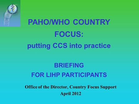 PAHO/WHO COUNTRY FOCUS: putting CCS into practice BRIEFING FOR LIHP PARTICIPANTS Office of the Director, Country Focus Support April 2012.