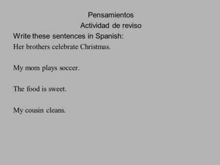 Pensamientos Actividad de reviso Write these sentences in Spanish: Her brothers celebrate Christmas. My mom plays soccer. The food is sweet. My cousin.