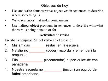 Objetivos de hoy Use and write demonstrative adjectives in sentences to describe where something is. Write sentences that make comparisons Use indirect.