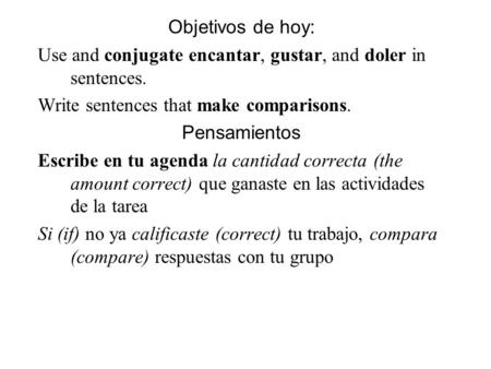 Objetivos de hoy: Use and conjugate encantar, gustar, and doler in sentences. Write sentences that make comparisons. Pensamientos Escribe en tu agenda.