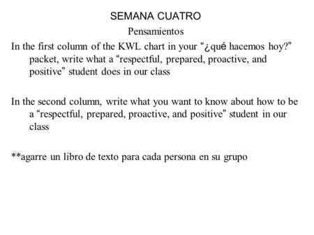 SEMANA CUATRO Pensamientos In the first column of the KWL chart in your ¿ qu é hacemos hoy? packet, write what a respectful, prepared, proactive, and positive.
