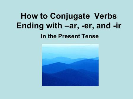 How to Conjugate Verbs Ending with –ar, -er, and -ir In the Present Tense.