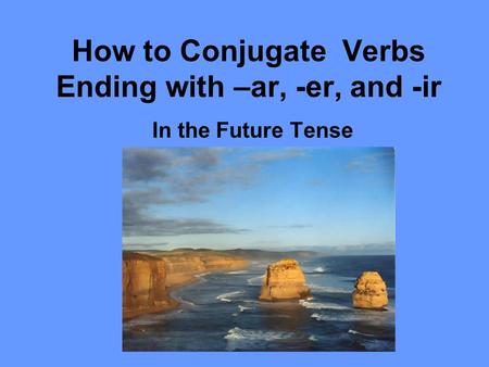 How to Conjugate Verbs Ending with –ar, -er, and -ir In the Future Tense.