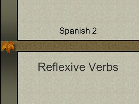 Spanish 2 Reflexive Verbs Reflexive verbs are used to tell that a person does something to or for him- or herself. The action is Reflected back. The.