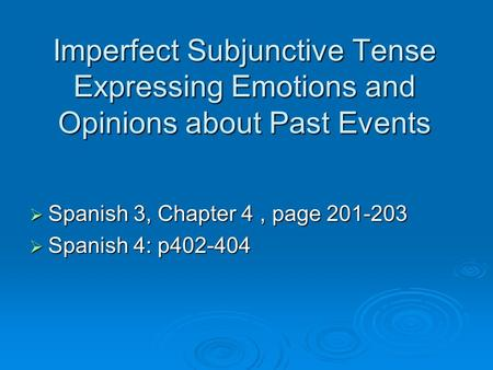 Imperfect Subjunctive Tense Expressing Emotions and Opinions about Past Events Spanish 3, Chapter 4, page 201-203 Spanish 3, Chapter 4, page 201-203 Spanish.