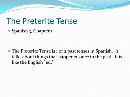 The Preterite Tense Spanish 3, Chapter 1 The Preterite Tense is 1 of 2 past tenses in Spanish. It talks about things that happened once in the past. It.
