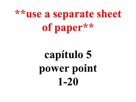 **use a separate sheet of paper** capítulo 5 power point 1-20.