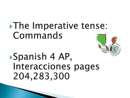 The Imperative tense: Commands Spanish 4 AP, Interacciones pages 204,283,300.