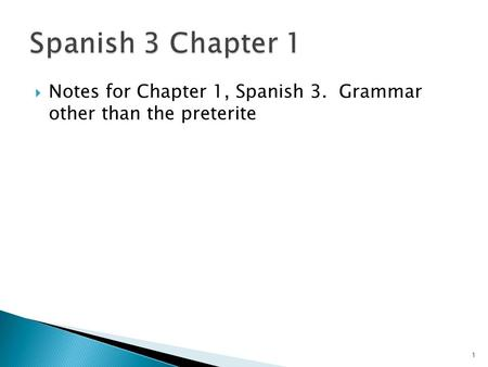 Notes for Chapter 1, Spanish 3. Grammar other than the preterite 1.