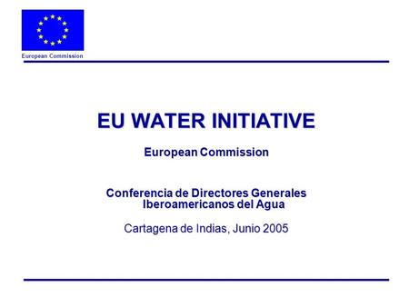 European Commission EU WATER INITIATIVE European Commission Conferencia de Directores Generales Iberoamericanos del Agua Cartagena de Indias, Junio 2005.