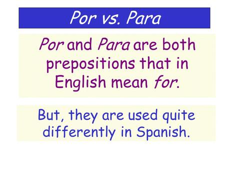 Por vs. Para Por and Para are both prepositions that in English mean for. But, they are used quite differently in Spanish.