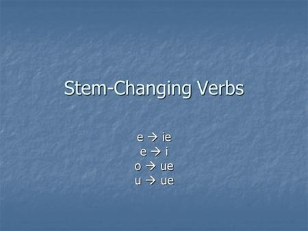 Stem-Changing Verbs e  ie e  i o  ue u  ue.