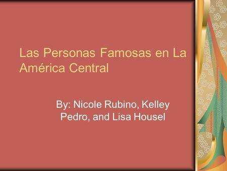 Las Personas Famosas en La América Central By: Nicole Rubino, Kelley Pedro, and Lisa Housel.