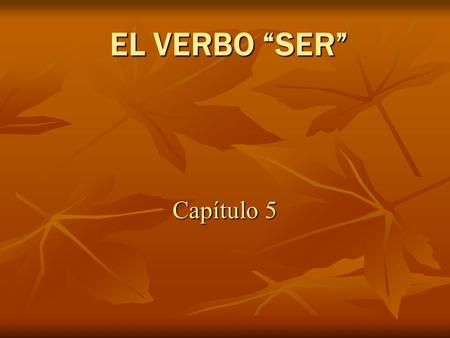 EL VERBO SER Capítulo 5. SER: to be Ser is used with…....time/ date …profession …physical characteristics …personality traits …takes place in …possession…nationality…origin.