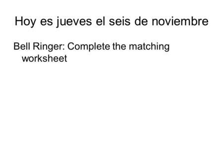 Hoy es jueves el seis de noviembre Bell Ringer: Complete the matching worksheet.