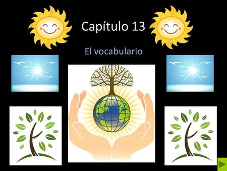 Capítulo 13 El vocabulario. Main Menu To talk about conservation To name items that can be recycled To talk about animals To talk about animals To talk.